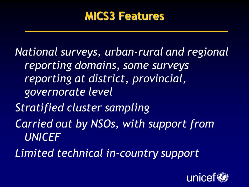 MICS3 Features National surveys, urban-rural and regional reporting domains, some surveys reporting at district, provincial, governorate level Stratified cluster sampling Carried out by NSOs, with support from UNICEF Limited technical in-country support