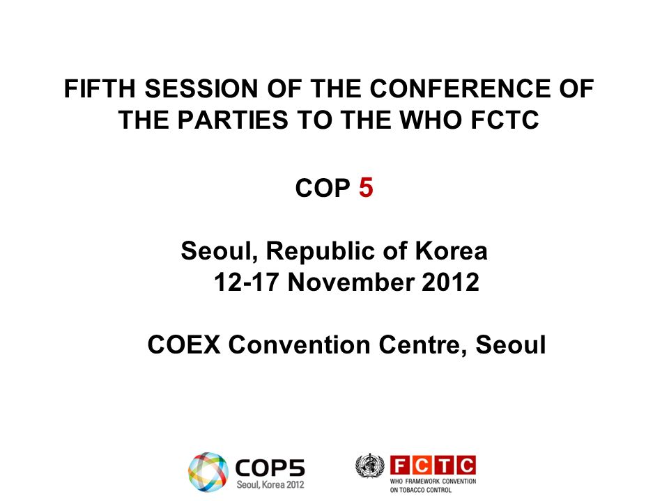 FIFTH SESSION OF THE CONFERENCE OF THE PARTIES TO THE WHO FCTC COP 5 Seoul, Republic of Korea 12-17 November 2012 COEX Convention Centre, Seoul