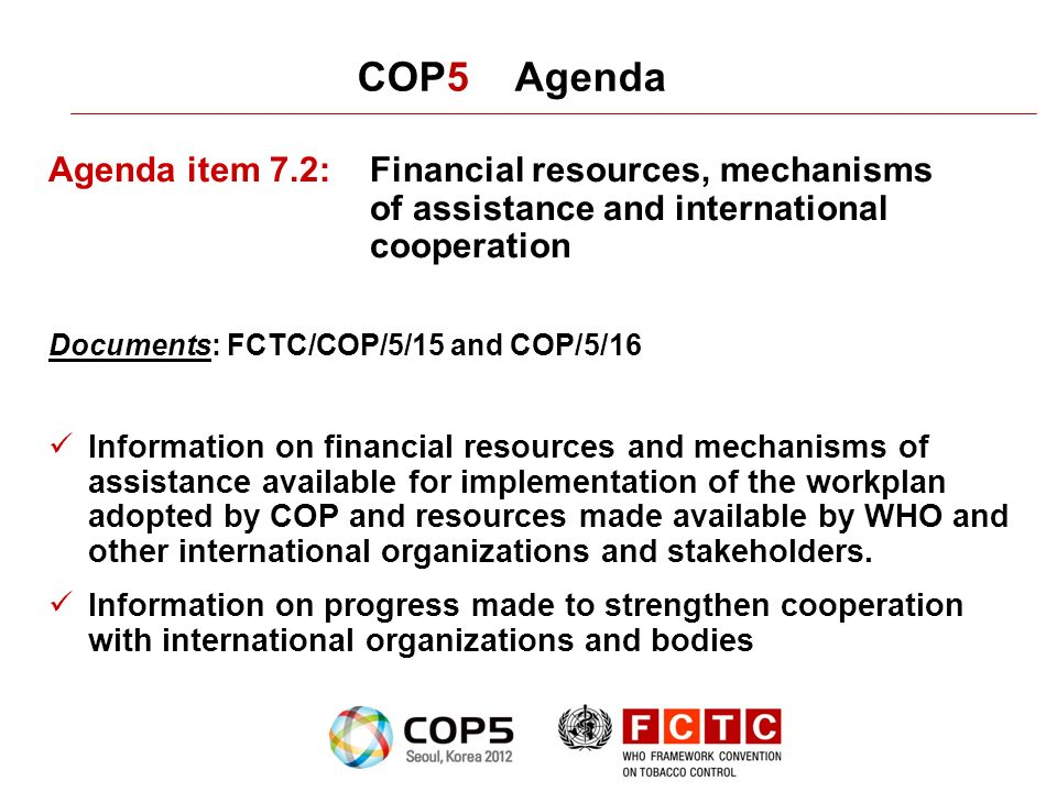 COP5 Agenda Agenda item 7.2:Financial resources, mechanisms of assistance and international cooperation Documents: FCTC/COP/5/15 and COP/5/16 Information on financial resources and mechanisms of assistance available for implementation of the workplan adopted by COP and resources made available by WHO and other international organizations and stakeholders.