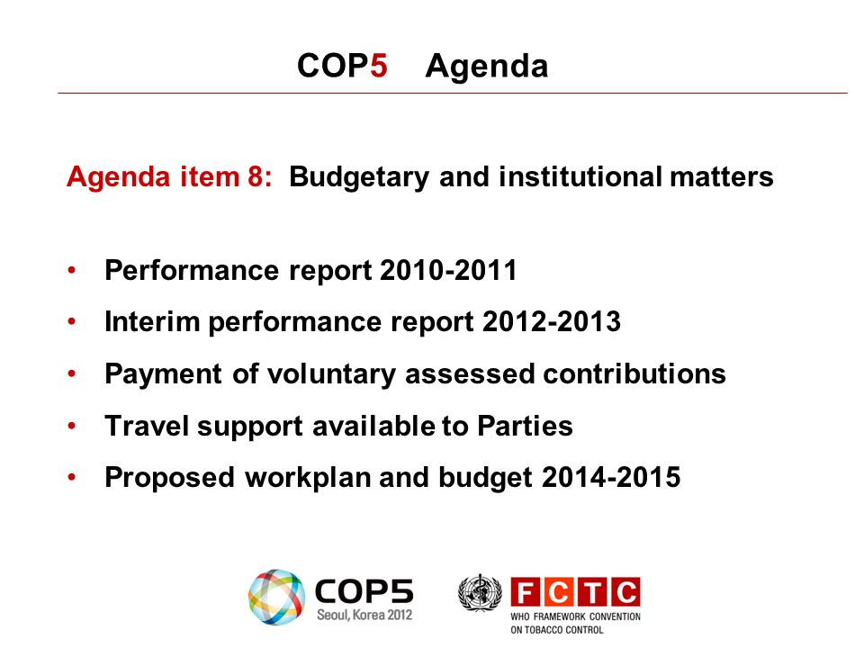 COP5 Agenda Agenda item 8: Budgetary and institutional matters Performance report 2010-2011 Interim performance report 2012-2013 Payment of voluntary assessed contributions Travel support available to Parties Proposed workplan and budget 2014-2015