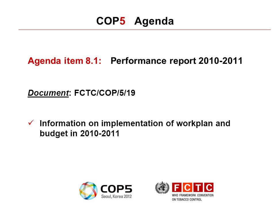 COP5 Agenda Agenda item 8.1:Performance report 2010-2011 Document: FCTC/COP/5/19 Information on implementation of workplan and budget in 2010-2011
