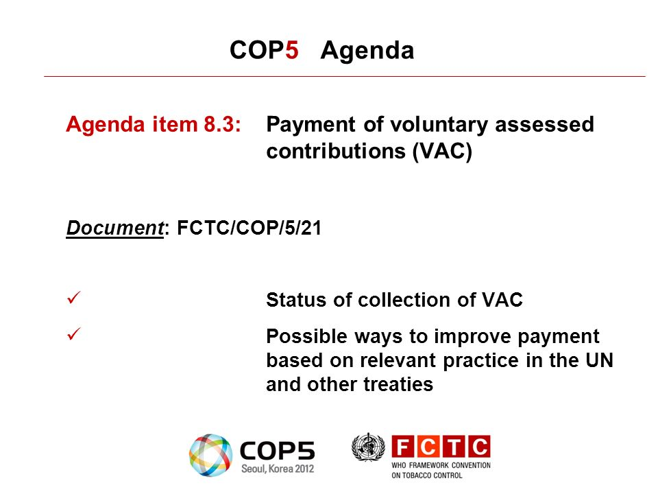 COP5 Agenda Agenda item 8.3:Payment of voluntary assessed contributions (VAC) Document: FCTC/COP/5/21 Status of collection of VAC Possible ways to improve payment based on relevant practice in the UN and other treaties