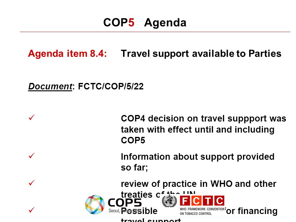 COP5 Agenda Agenda item 8.4:Travel support available to Parties Document: FCTC/COP/5/22 COP4 decision on travel suppport was taken with effect until and including COP5 Information about support provided so far; review of practice in WHO and other treaties of the UN Possible arrangements for financing travel support