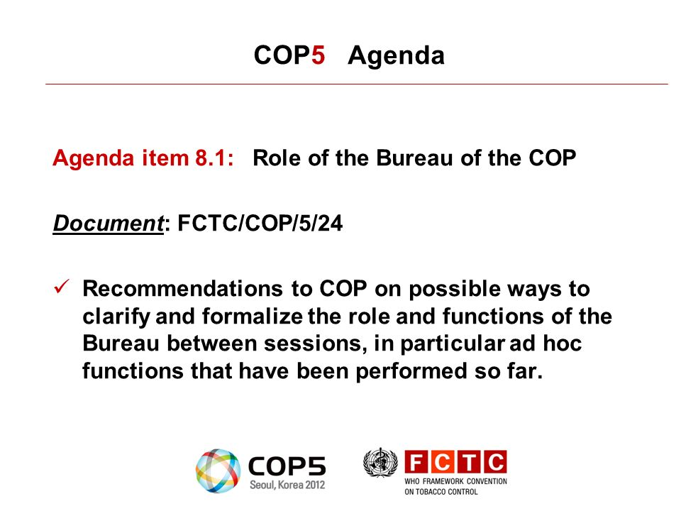 COP5 Agenda Agenda item 8.1:Role of the Bureau of the COP Document: FCTC/COP/5/24 Recommendations to COP on possible ways to clarify and formalize the role and functions of the Bureau between sessions, in particular ad hoc functions that have been performed so far.