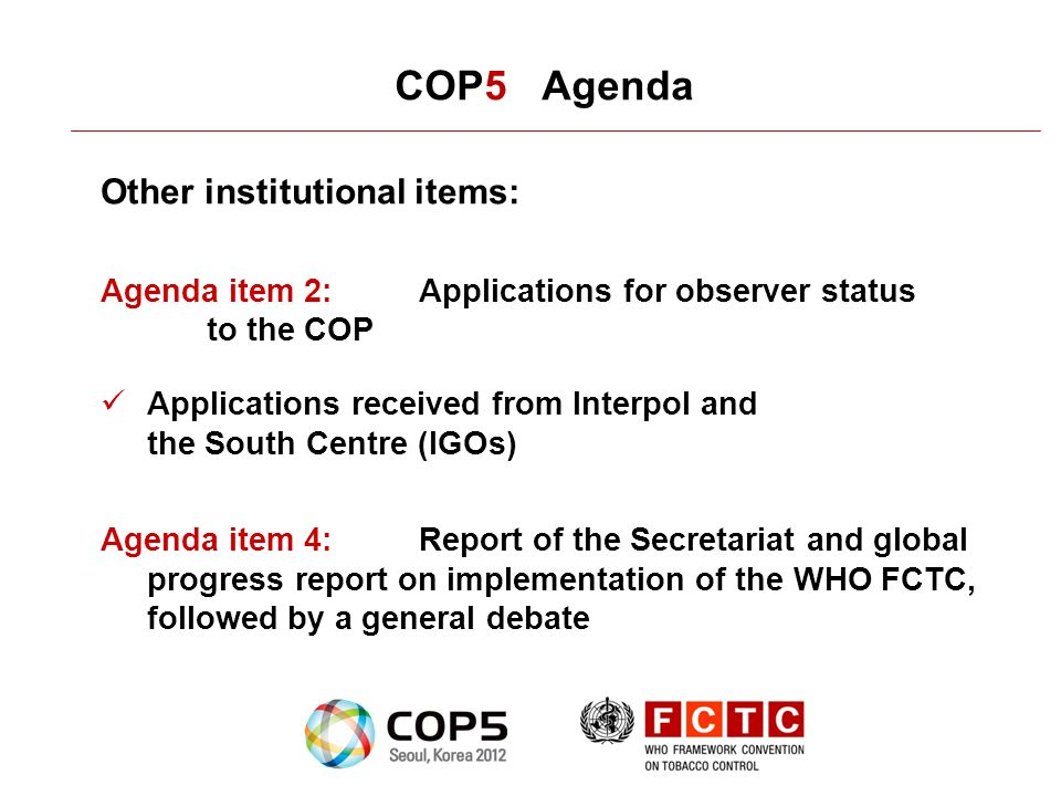 COP5 Agenda Other institutional items: Agenda item 2:Applications for observer status to the COP Applications received from Interpol and the South Centre (IGOs) Agenda item 4:Report of the Secretariat and global progress report on implementation of the WHO FCTC, followed by a general debate