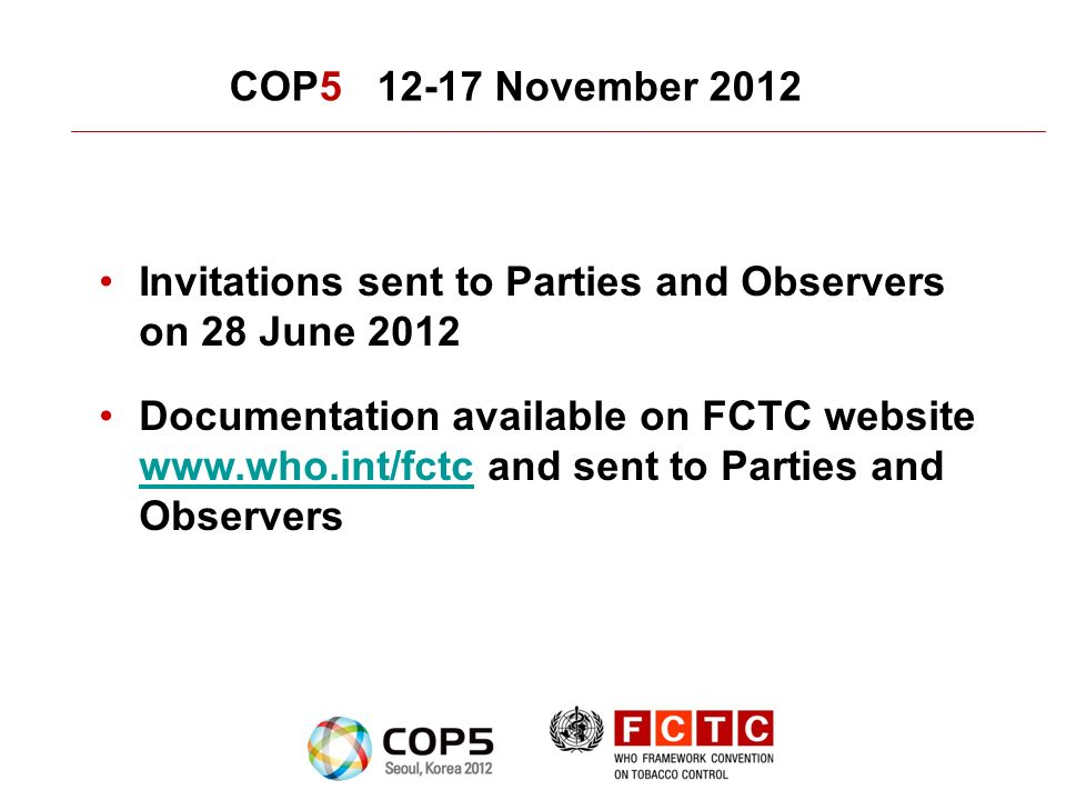 COP5 12-17 November 2012 Invitations sent to Parties and Observers on 28 June 2012 Documentation available on FCTC website www.who.int/fctc and sent to Parties and Observers www.who.int/fctc
