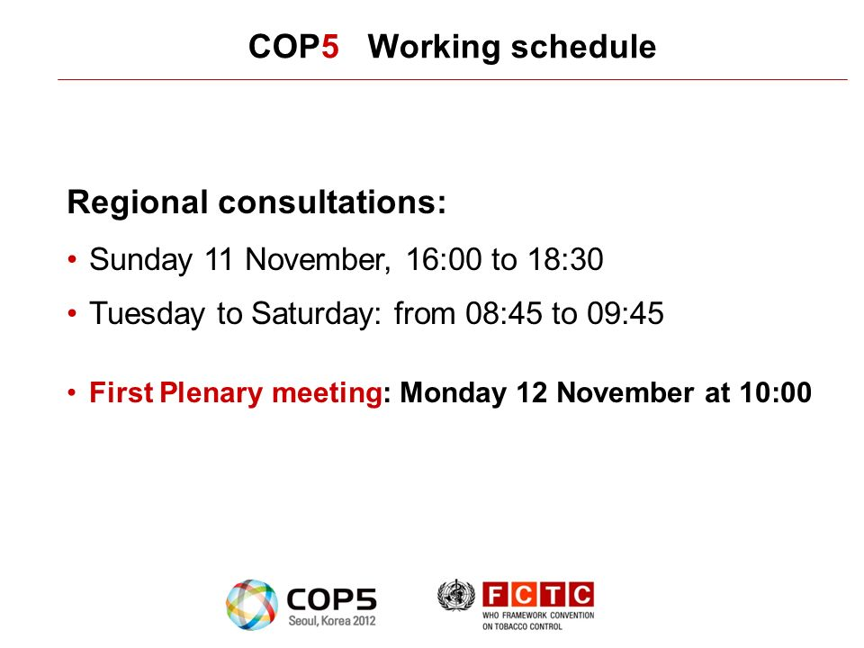 COP5 Working schedule Regional consultations: Sunday 11 November, 16:00 to 18:30 Tuesday to Saturday: from 08:45 to 09:45 First Plenary meeting: Monday 12 November at 10:00