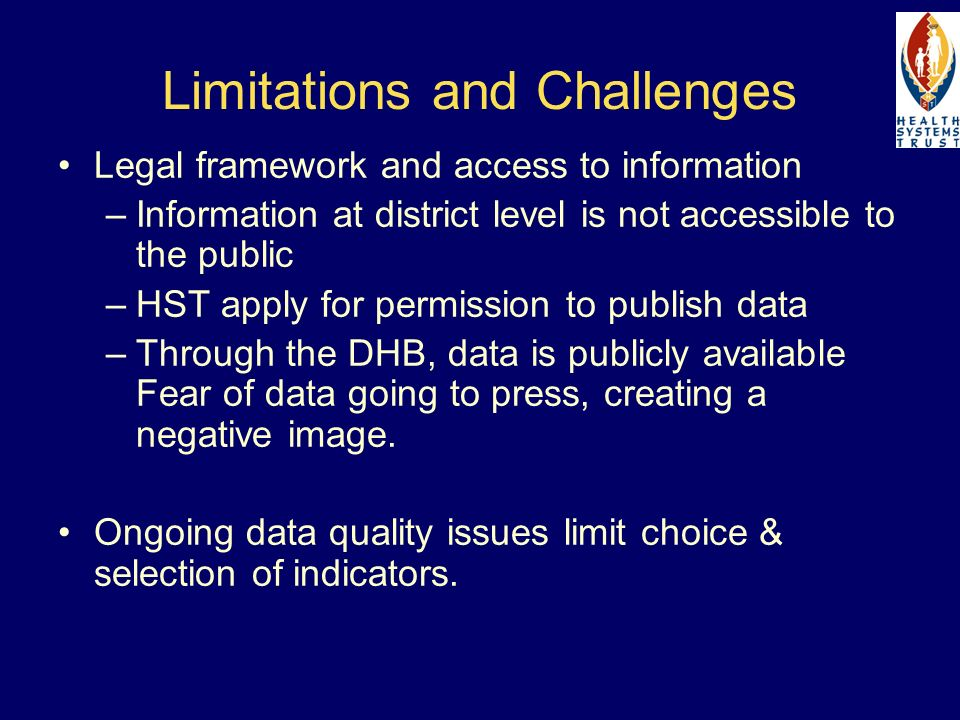Limitations and Challenges Legal framework and access to information –Information at district level is not accessible to the public –HST apply for permission to publish data –Through the DHB, data is publicly available Fear of data going to press, creating a negative image.