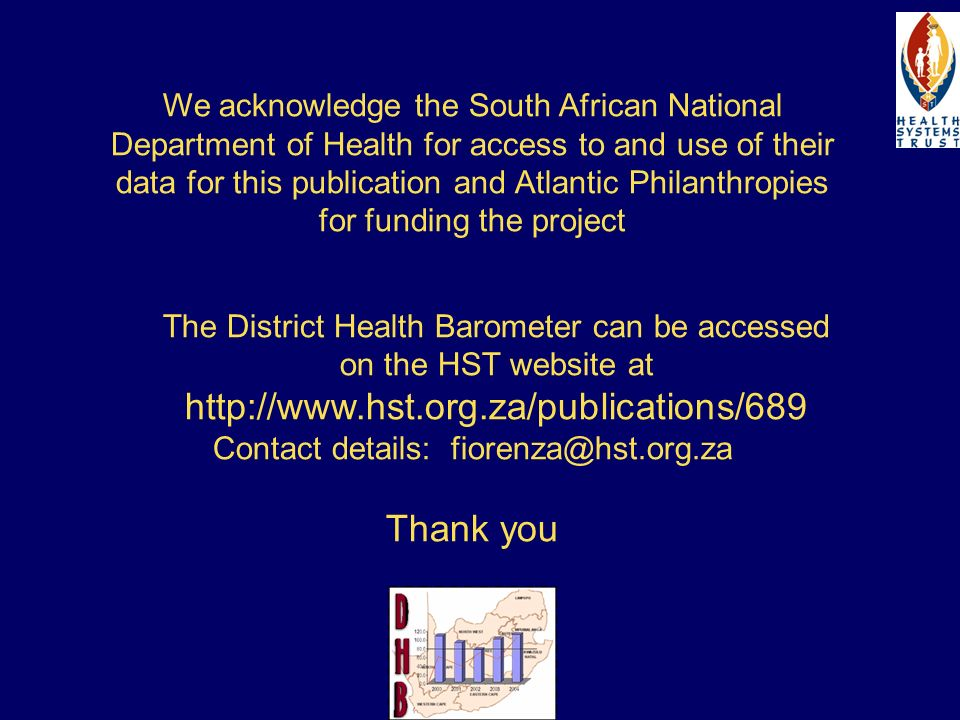 We acknowledge the South African National Department of Health for access to and use of their data for this publication and Atlantic Philanthropies for funding the project The District Health Barometer can be accessed on the HST website at http://www.hst.org.za/publications/689 Contact details: fiorenza@hst.org.za Thank you