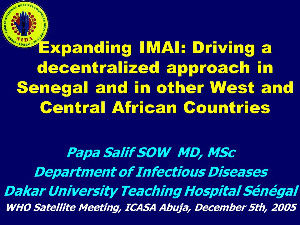 Expanding IMAI: Driving a decentralized approach in Senegal and in other West and Central African Countries Papa Salif SOW MD, MSc Department of Infectious Diseases Dakar University Teaching Hospital Sénégal WHO Satellite Meeting, ICASA Abuja, December 5th, 2005