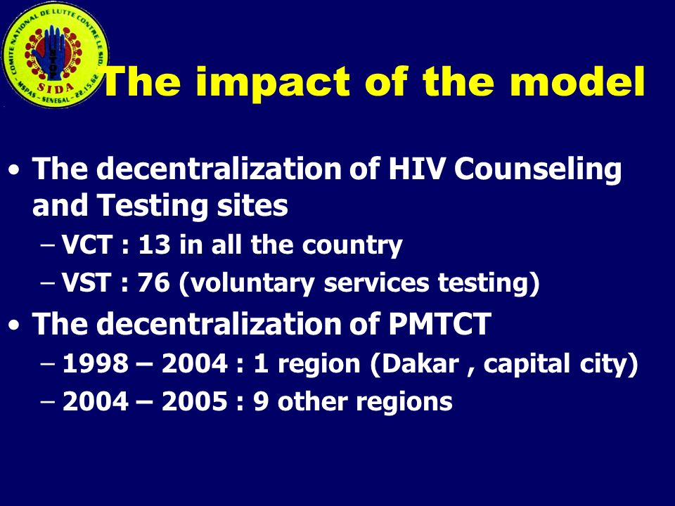 The impact of the model The decentralization of HIV Counseling and Testing sites –VCT : 13 in all the country –VST : 76 (voluntary services testing) The decentralization of PMTCT –1998 – 2004 : 1 region (Dakar, capital city) –2004 – 2005 : 9 other regions