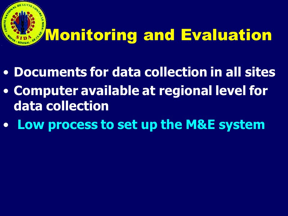 Monitoring and Evaluation Documents for data collection in all sites Computer available at regional level for data collection Low process to set up the M&E system