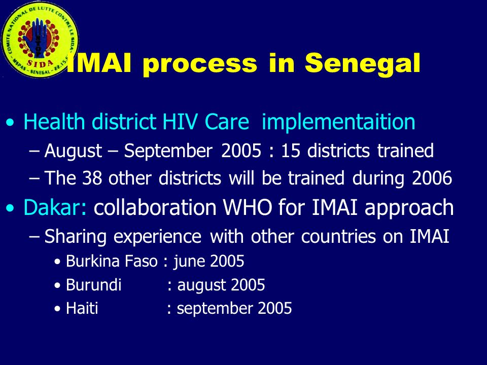 IMAI process in Senegal Health district HIV Care implementaition –August – September 2005 : 15 districts trained –The 38 other districts will be trained during 2006 Dakar: collaboration WHO for IMAI approach –Sharing experience with other countries on IMAI Burkina Faso : june 2005 Burundi : august 2005 Haiti : september 2005