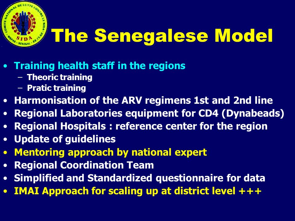 The Senegalese Model Training health staff in the regions –Theoric training –Pratic training Harmonisation of the ARV regimens 1st and 2nd line Regional Laboratories equipment for CD4 (Dynabeads) Regional Hospitals : reference center for the region Update of guidelines Mentoring approach by national expert Regional Coordination Team Simplified and Standardized questionnaire for data IMAI Approach for scaling up at district level +++