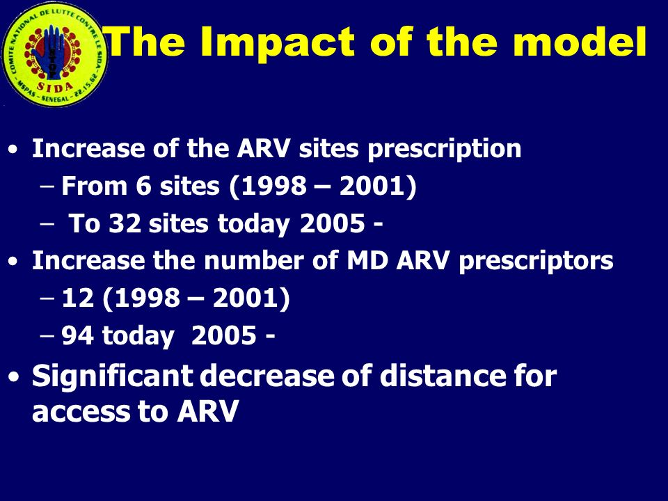 The Impact of the model Increase of the ARV sites prescription –From 6 sites (1998 – 2001) – To 32 sites today 2005 - Increase the number of MD ARV prescriptors –12 (1998 – 2001) –94 today 2005 - Significant decrease of distance for access to ARV