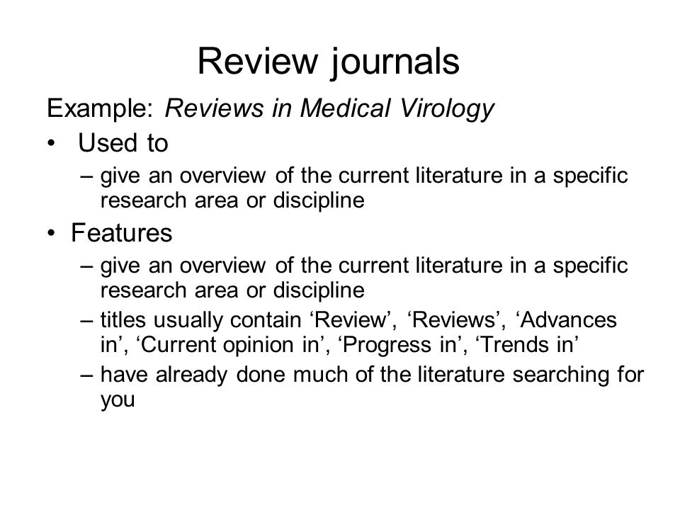 Review journals Example: Reviews in Medical Virology Used to –give an overview of the current literature in a specific research area or discipline Features –give an overview of the current literature in a specific research area or discipline –titles usually contain Review, Reviews, Advances in, Current opinion in, Progress in, Trends in –have already done much of the literature searching for you