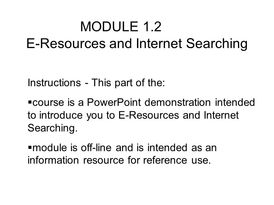 MODULE 1.2 E-Resources and Internet Searching Instructions - This part of the: course is a PowerPoint demonstration intended to introduce you to E-Resources and Internet Searching.