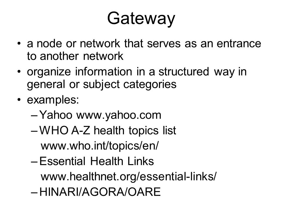 Gateway a node or network that serves as an entrance to another network organize information in a structured way in general or subject categories examples: –Yahoo www.yahoo.com –WHO A-Z health topics list www.who.int/topics/en/ –Essential Health Links www.healthnet.org/essential-links/ –HINARI/AGORA/OARE