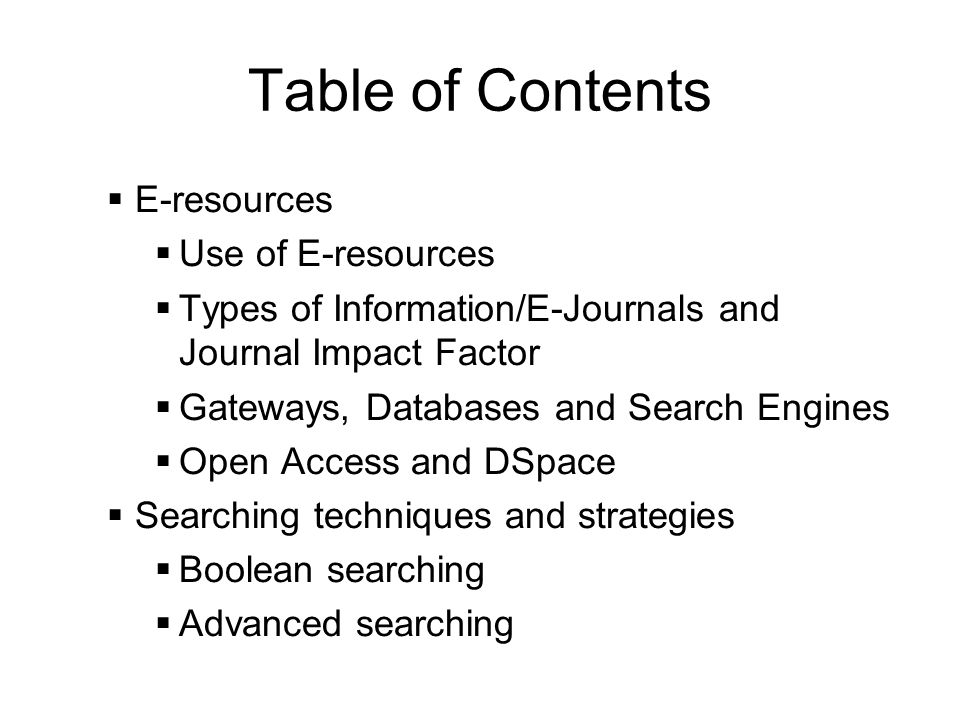 Table of Contents E-resources Use of E-resources Types of Information/E-Journals and Journal Impact Factor Gateways, Databases and Search Engines Open Access and DSpace Searching techniques and strategies Boolean searching Advanced searching