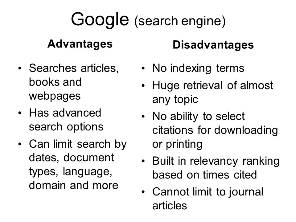 Google (search engine) Advantages Searches articles, books and webpages Has advanced search options Can limit search by dates, document types, language, domain and more Disadvantages No indexing terms Huge retrieval of almost any topic No ability to select citations for downloading or printing Built in relevancy ranking based on times cited Cannot limit to journal articles