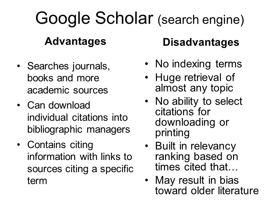 Google Scholar (search engine) Advantages Searches journals, books and more academic sources Can download individual citations into bibliographic managers Contains citing information with links to sources citing a specific term Disadvantages No indexing terms Huge retrieval of almost any topic No ability to select citations for downloading or printing Built in relevancy ranking based on times cited that… May result in bias toward older literature