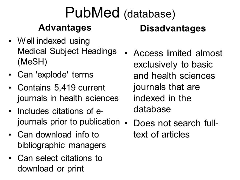 PubMed (database) Advantages Well indexed using Medical Subject Headings (MeSH) Can explode terms Contains 5,419 current journals in health sciences Includes citations of e- journals prior to publication Can download info to bibliographic managers Can select citations to download or print Disadvantages Access limited almost exclusively to basic and health sciences journals that are indexed in the database Does not search full- text of articles