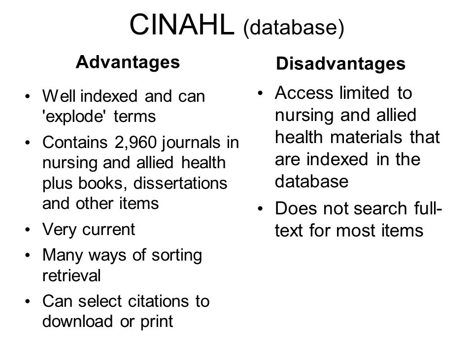 CINAHL (database) Advantages Well indexed and can explode terms Contains 2,960 journals in nursing and allied health plus books, dissertations and other items Very current Many ways of sorting retrieval Can select citations to download or print Disadvantages Access limited to nursing and allied health materials that are indexed in the database Does not search full- text for most items