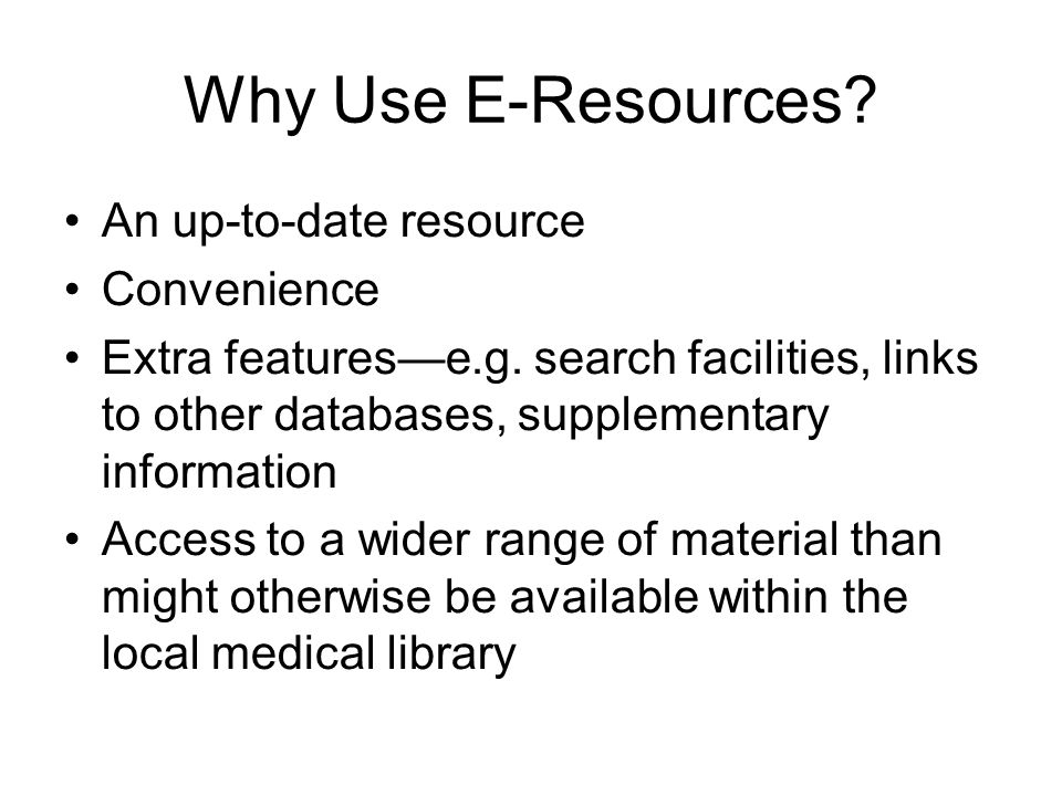 Why Use E-Resources. An up-to-date resource Convenience Extra featurese.g.