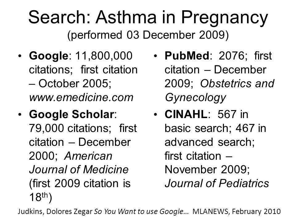 Search: Asthma in Pregnancy (performed 03 December 2009) Google: 11,800,000 citations; first citation – October 2005; www.emedicine.com Google Scholar: 79,000 citations; first citation – December 2000; American Journal of Medicine (first 2009 citation is 18 th ) PubMed: 2076; first citation – December 2009; Obstetrics and Gynecology CINAHL: 567 in basic search; 467 in advanced search; first citation – November 2009; Journal of Pediatrics Judkins, Dolores Zegar So You Want to use Google… MLANEWS, February 2010