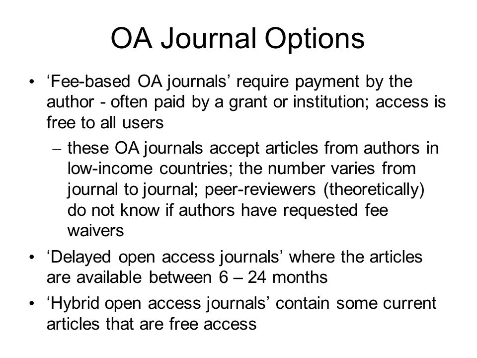 OA Journal Options Fee-based OA journals require payment by the author - often paid by a grant or institution; access is free to all users – these OA journals accept articles from authors in low-income countries; the number varies from journal to journal; peer-reviewers (theoretically) do not know if authors have requested fee waivers Delayed open access journals where the articles are available between 6 – 24 months Hybrid open access journals contain some current articles that are free access