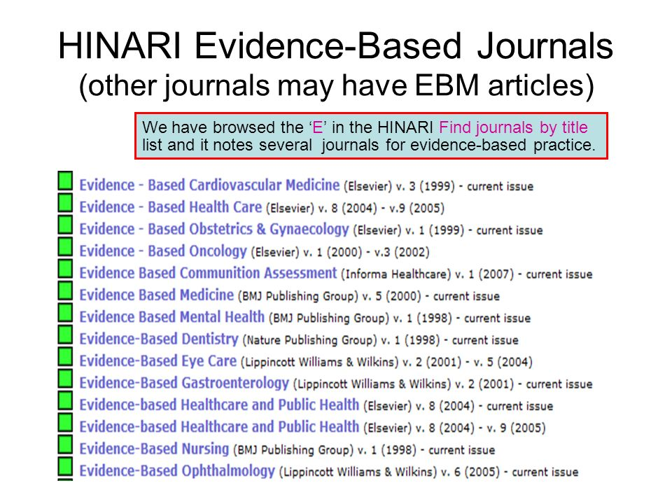 HINARI Evidence-Based Journals (other journals may have EBM articles) We have browsed the E in the HINARI Find journals by title list and it notes several journals for evidence-based practice.