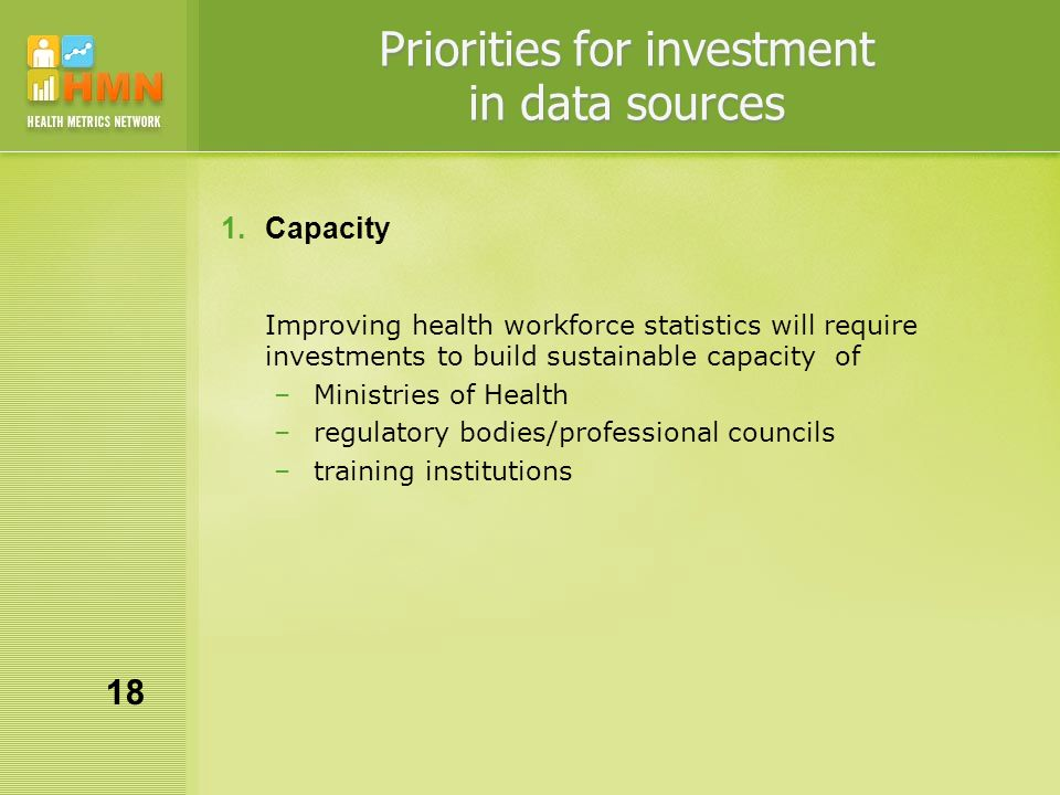 Priorities for investment in data sources 1.Capacity Improving health workforce statistics will require investments to build sustainable capacity of –Ministries of Health –regulatory bodies/professional councils –training institutions 18