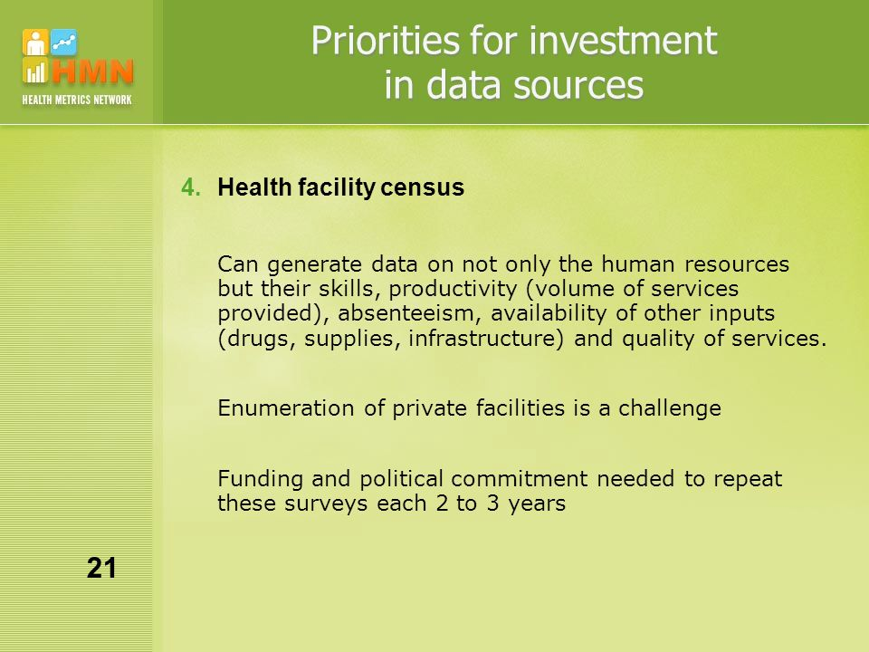Priorities for investment in data sources 4.Health facility census Can generate data on not only the human resources but their skills, productivity (volume of services provided), absenteeism, availability of other inputs (drugs, supplies, infrastructure) and quality of services.