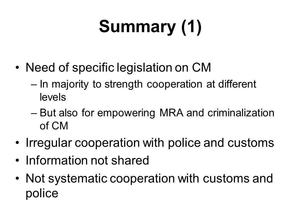 Summary (1) Need of specific legislation on CM –In majority to strength cooperation at different levels –But also for empowering MRA and criminalization of CM Irregular cooperation with police and customs Information not shared Not systematic cooperation with customs and police