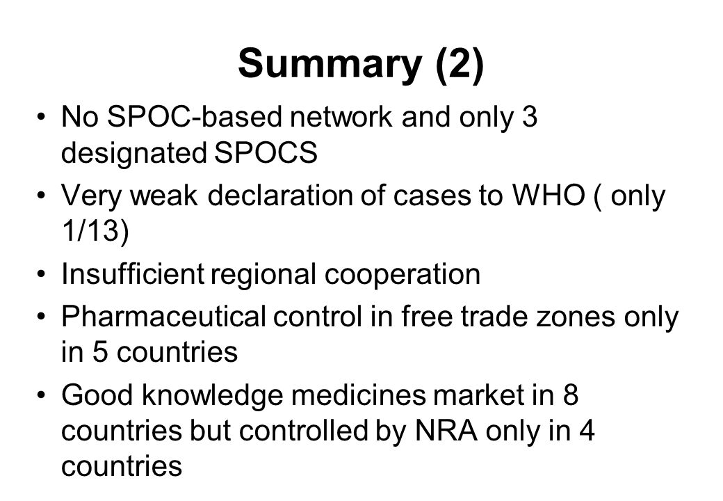 Summary (2) No SPOC-based network and only 3 designated SPOCS Very weak declaration of cases to WHO ( only 1/13) Insufficient regional cooperation Pharmaceutical control in free trade zones only in 5 countries Good knowledge medicines market in 8 countries but controlled by NRA only in 4 countries