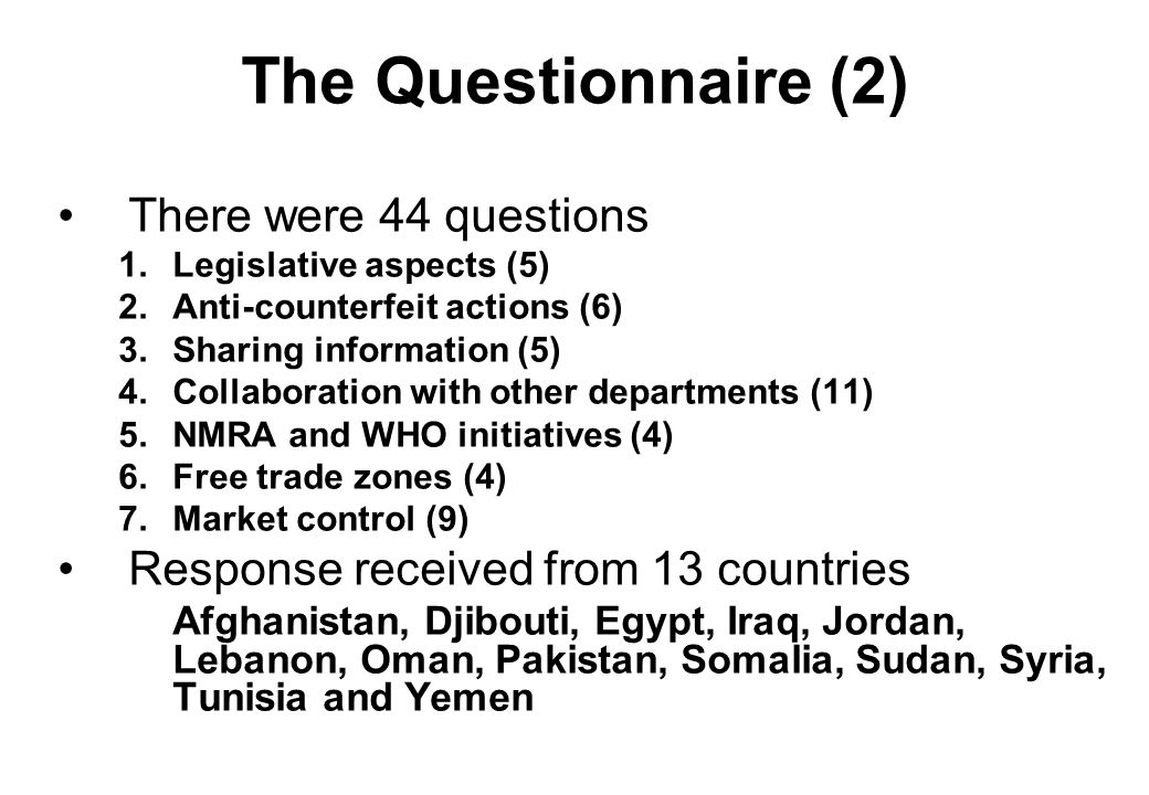 The Questionnaire (2) There were 44 questions 1.Legislative aspects (5) 2.Anti-counterfeit actions (6) 3.Sharing information (5) 4.Collaboration with other departments (11) 5.NMRA and WHO initiatives (4) 6.Free trade zones (4) 7.Market control (9) Response received from 13 countries Afghanistan, Djibouti, Egypt, Iraq, Jordan, Lebanon, Oman, Pakistan, Somalia, Sudan, Syria, Tunisia and Yemen