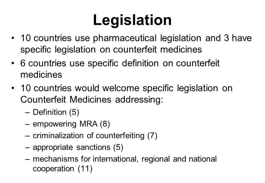 Legislation 10 countries use pharmaceutical legislation and 3 have specific legislation on counterfeit medicines 6 countries use specific definition on counterfeit medicines 10 countries would welcome specific legislation on Counterfeit Medicines addressing: –Definition (5) –empowering MRA (8) –criminalization of counterfeiting (7) –appropriate sanctions (5) –mechanisms for international, regional and national cooperation (11)