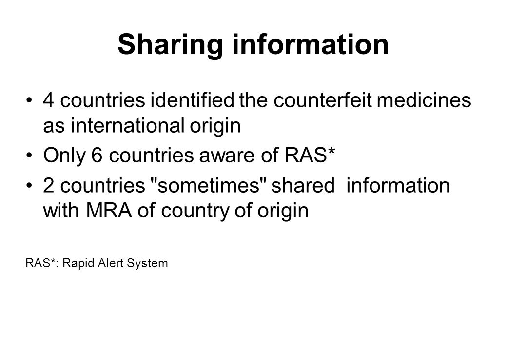 Sharing information 4 countries identified the counterfeit medicines as international origin Only 6 countries aware of RAS* 2 countries sometimes shared information with MRA of country of origin RAS*: Rapid Alert System
