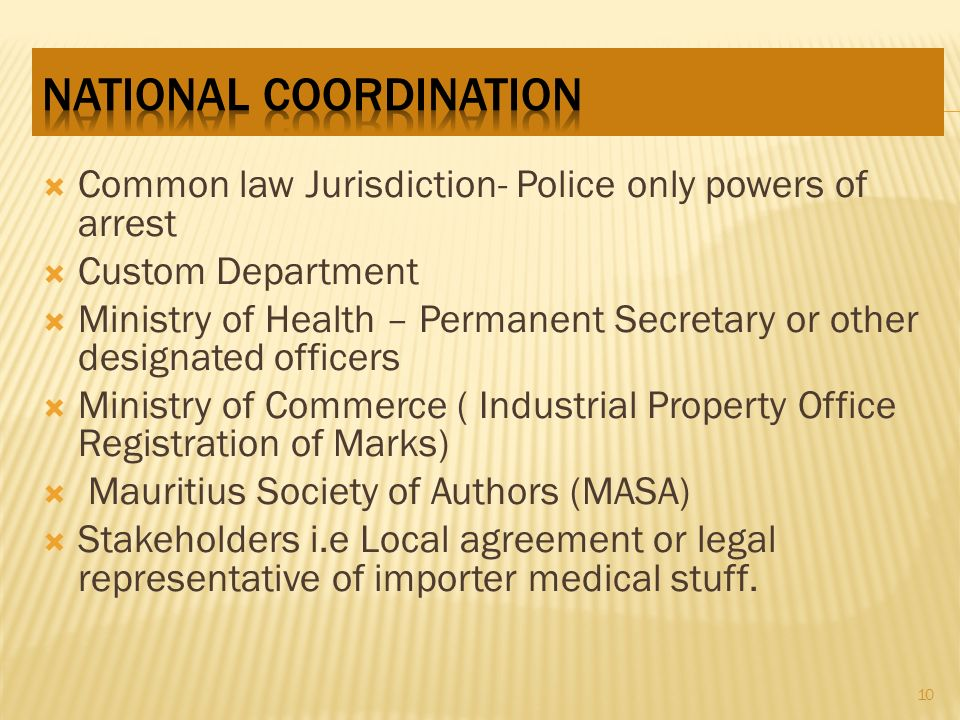 Common law Jurisdiction- Police only powers of arrest Custom Department Ministry of Health – Permanent Secretary or other designated officers Ministry of Commerce ( Industrial Property Office Registration of Marks) Mauritius Society of Authors (MASA) Stakeholders i.e Local agreement or legal representative of importer medical stuff.