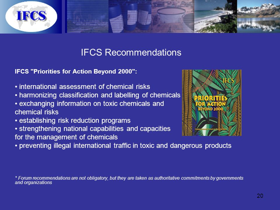 20 IFCS Recommendations IFCS Priorities for Action Beyond 2000 : international assessment of chemical risks harmonizing classification and labelling of chemicals exchanging information on toxic chemicals and chemical risks establishing risk reduction programs strengthening national capabilities and capacities for the management of chemicals preventing illegal international traffic in toxic and dangerous products * Forum recommendations are not obligatory, but they are taken as authoritative commitments by governments and organizations