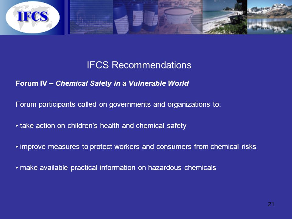 21 IFCS Recommendations Forum IV – Chemical Safety in a Vulnerable World Forum participants called on governments and organizations to: take action on children s health and chemical safety improve measures to protect workers and consumers from chemical risks make available practical information on hazardous chemicals