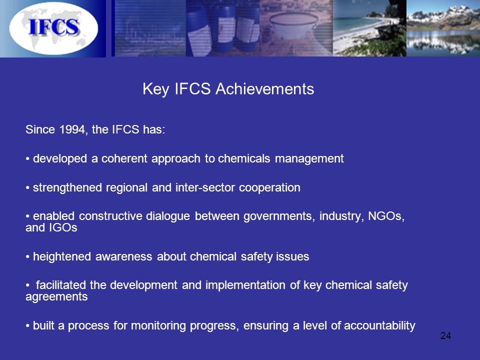 24 Key IFCS Achievements Since 1994, the IFCS has: developed a coherent approach to chemicals management strengthened regional and inter-sector cooperation enabled constructive dialogue between governments, industry, NGOs, and IGOs heightened awareness about chemical safety issues facilitated the development and implementation of key chemical safety agreements built a process for monitoring progress, ensuring a level of accountability