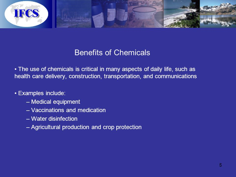 5 Benefits of Chemicals The use of chemicals is critical in many aspects of daily life, such as health care delivery, construction, transportation, and communications Examples include: – Medical equipment – Vaccinations and medication – Water disinfection – Agricultural production and crop protection