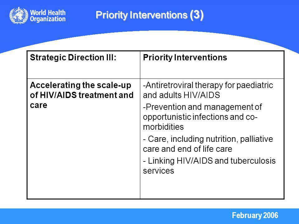 February 2006 Priority Interventions (3) Strategic Direction III:Priority Interventions Accelerating the scale-up of HIV/AIDS treatment and care -Antiretroviral therapy for paediatric and adults HIV/AIDS -Prevention and management of opportunistic infections and co- morbidities - Care, including nutrition, palliative care and end of life care - Linking HIV/AIDS and tuberculosis services