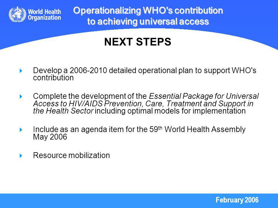 February 2006 Operationalizing WHO s contribution to achieving universal access Develop a detailed operational plan to support WHO s contribution Complete the development of the Essential Package for Universal Access to HIV/AIDS Prevention, Care, Treatment and Support in the Health Sector including optimal models for implementation Include as an agenda item for the 59 th World Health Assembly May 2006 Resource mobilization NEXT STEPS