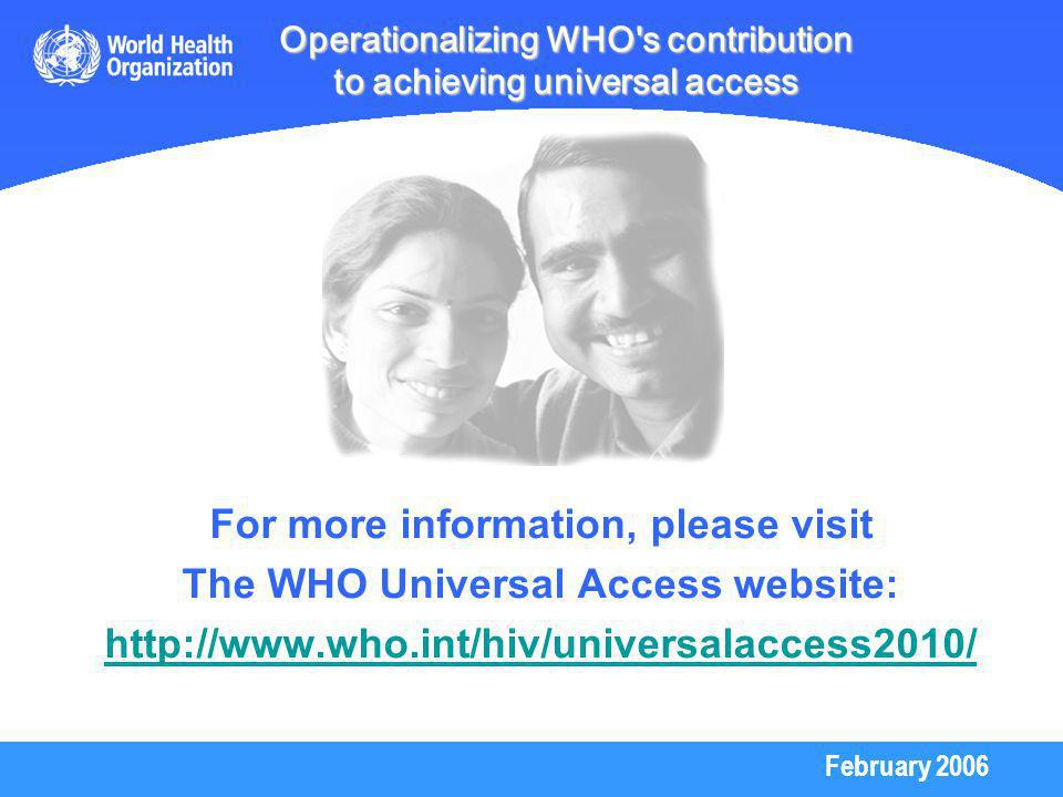February 2006 Operationalizing WHO s contribution to achieving universal access For more information, please visit The WHO Universal Access website: