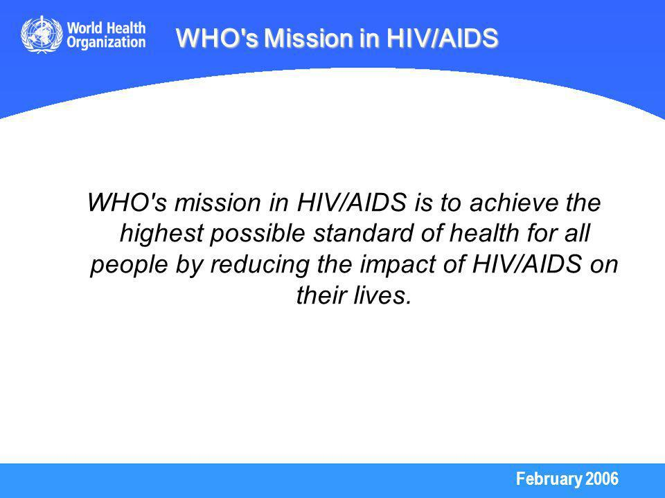 February 2006 WHO s Mission in HIV/AIDS WHO s mission in HIV/AIDS is to achieve the highest possible standard of health for all people by reducing the impact of HIV/AIDS on their lives.
