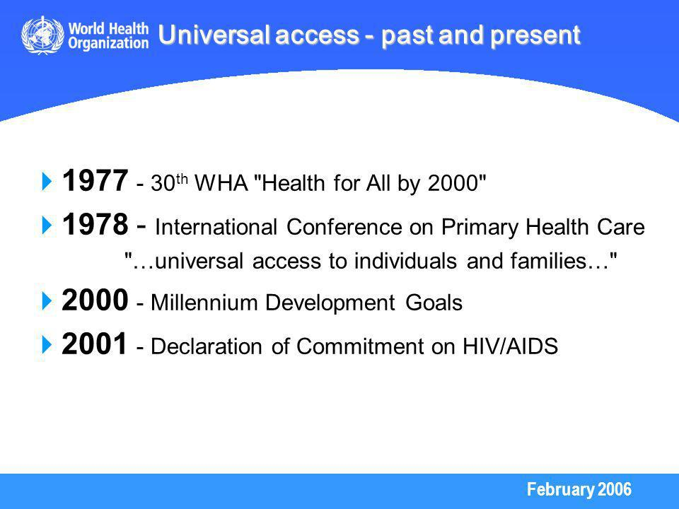 February 2006 Universal access - past and present th WHA Health for All by International Conference on Primary Health Care …universal access to individuals and families… Millennium Development Goals Declaration of Commitment on HIV/AIDS