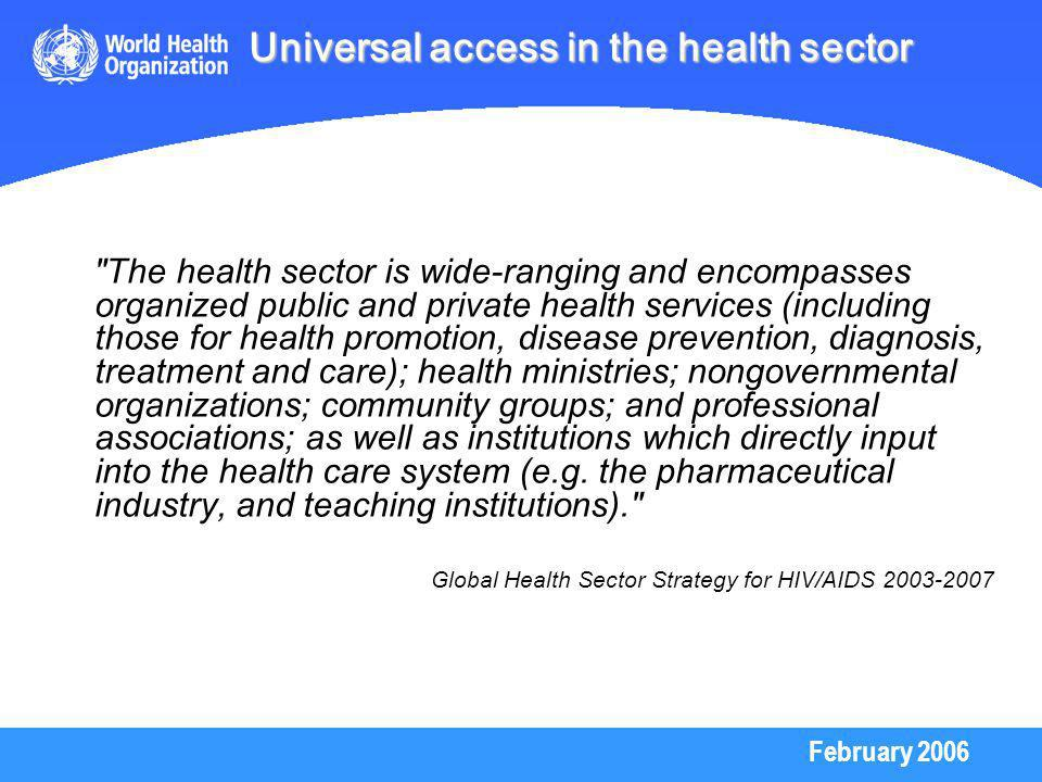 February 2006 The health sector is wide-ranging and encompasses organized public and private health services (including those for health promotion, disease prevention, diagnosis, treatment and care); health ministries; nongovernmental organizations; community groups; and professional associations; as well as institutions which directly input into the health care system (e.g.