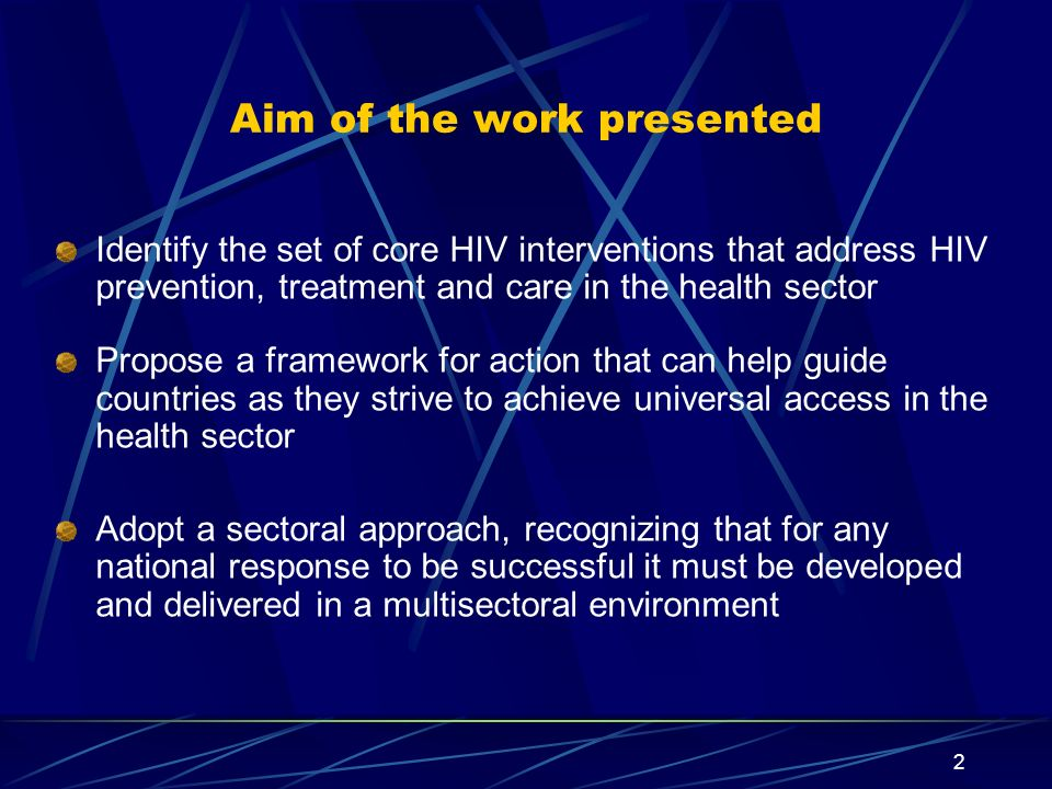 2 Aim of the work presented Identify the set of core HIV interventions that address HIV prevention, treatment and care in the health sector Propose a framework for action that can help guide countries as they strive to achieve universal access in the health sector Adopt a sectoral approach, recognizing that for any national response to be successful it must be developed and delivered in a multisectoral environment